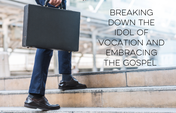 breaking down the idol of vocation and embracing the gospel