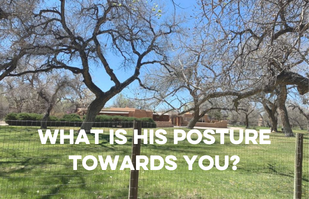 What is his posture towards you_