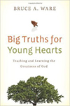 Big Truths for Young Hearts- Teaching and Learning the Greatness of God Bruce A. Ware