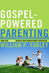 Gospel-Powered Parenting- How the Gospel Shapes and Transforms Parenting William P. Farley