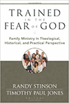 Trained in the Fear of God- Family Ministry in Theological, Historical, and Practical Perspective Randy Stinson