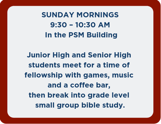 SUNDAY MORNINGS 9_30 – 10_30 AM In the PSM Building Junior High and Senior High students meet for a time of fellowship with games and coffee bar, then break into grade level small group bible study.