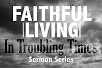 Faithful Living in Troubling Times