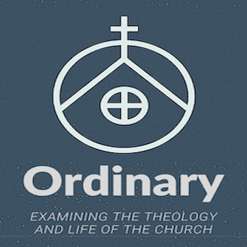 Ordinary - Examining the Theology and Life of the Church