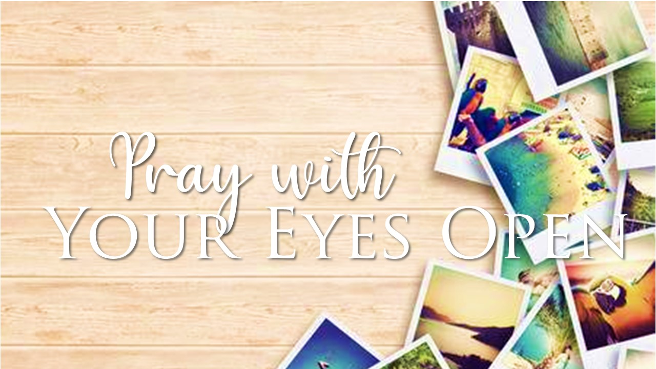 Pray with your eyes open