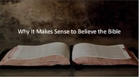 Why it Makes Sense to Believe the Bible