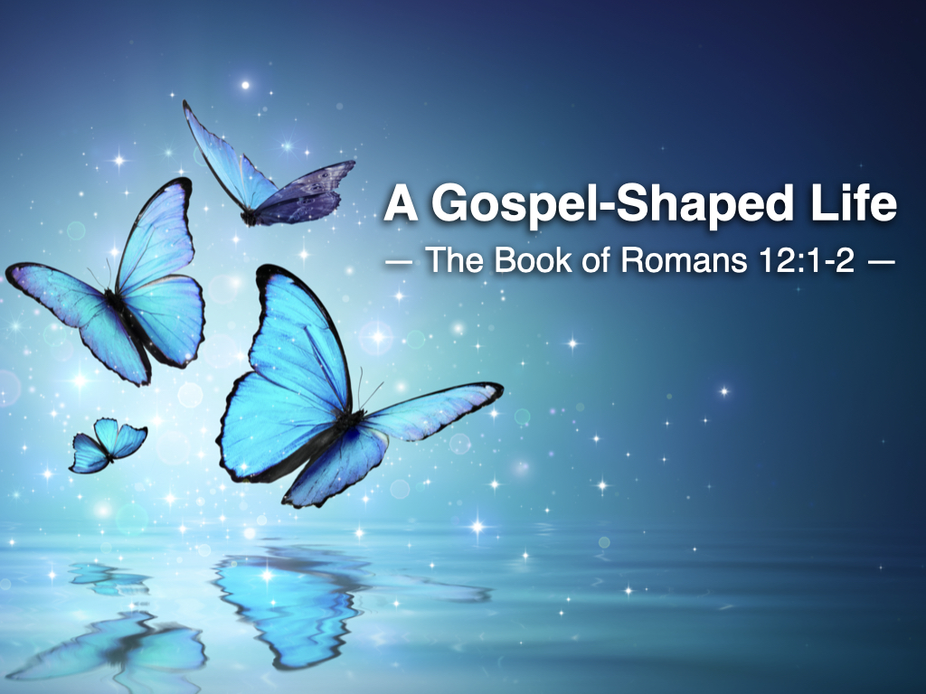Slides - Romans 12.1-2 (A Gospel-Shaped Life).001
