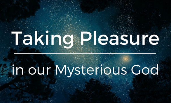 Taking Pleasure in our Mysterious God
